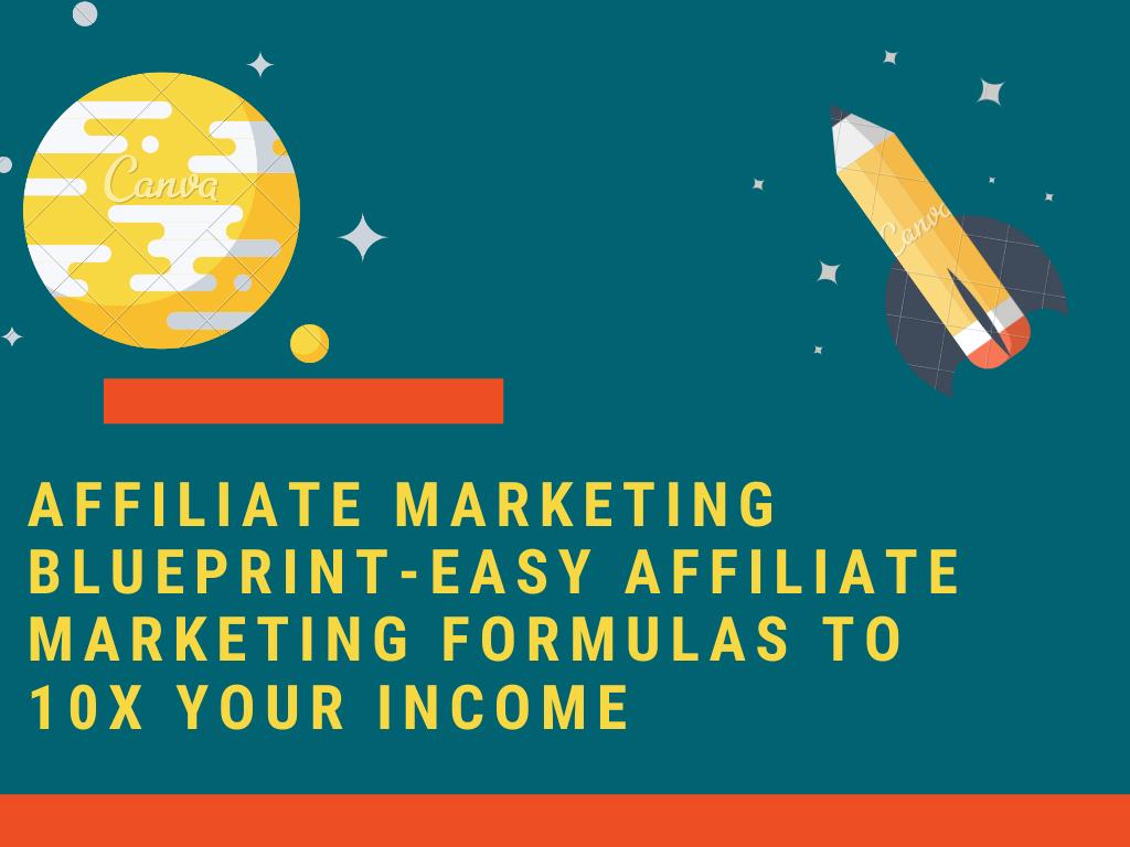 Affiliate Marketing Blueprint-Easy Affiliate Marketing Formulas to 10X Your Income
